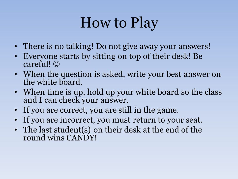 How to Play There is no talking.Do not give away your answers.