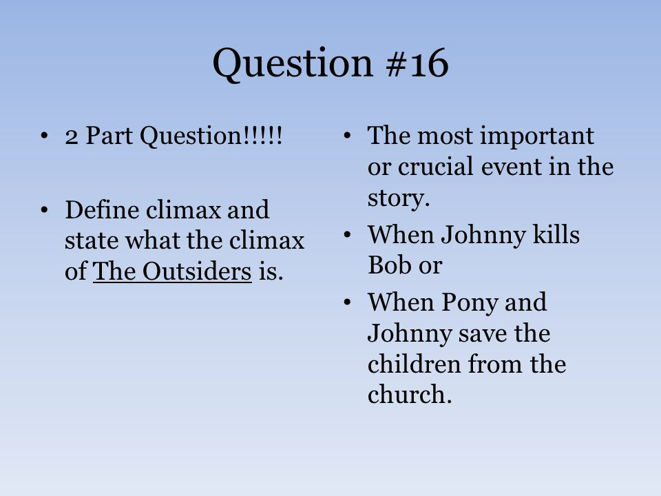 Question #16 2 Part Question!!!!.Define climax and state what the climax of The Outsiders is.