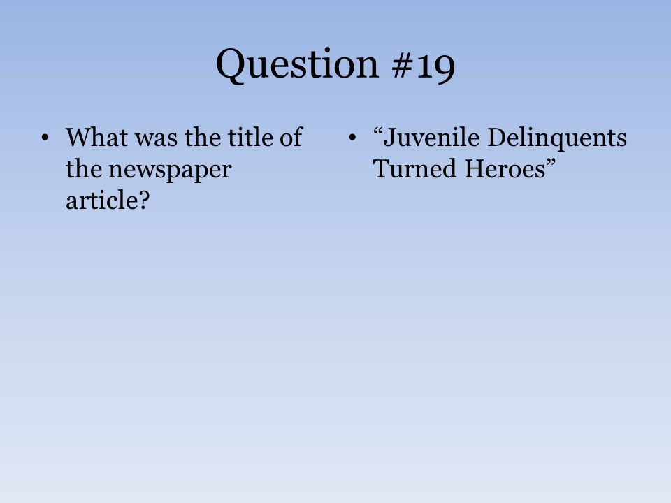 Question #19 What was the title of the newspaper article Juvenile Delinquents Turned Heroes