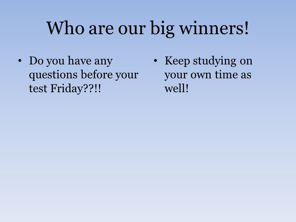 Who are our big winners.Do you have any questions before your test Friday??!.