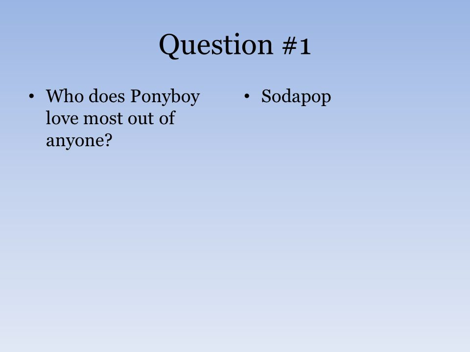 Question #1 Who does Ponyboy love most out of anyone? Sodapop