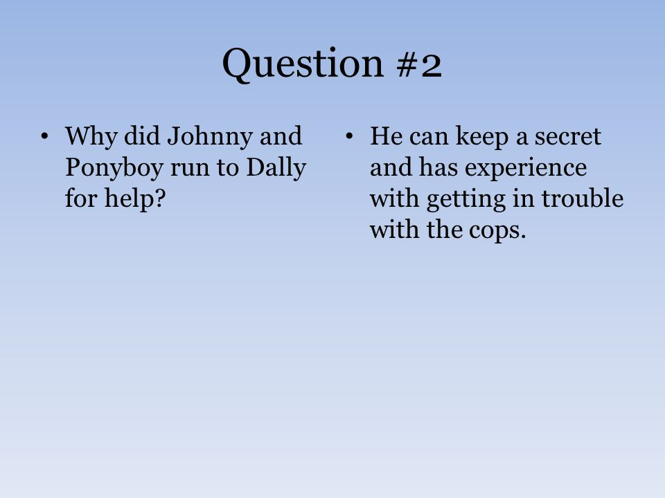 Question #2 Why did Johnny and Ponyboy run to Dally for help? He can keep a secret and has experience with getting in trouble with the cops.