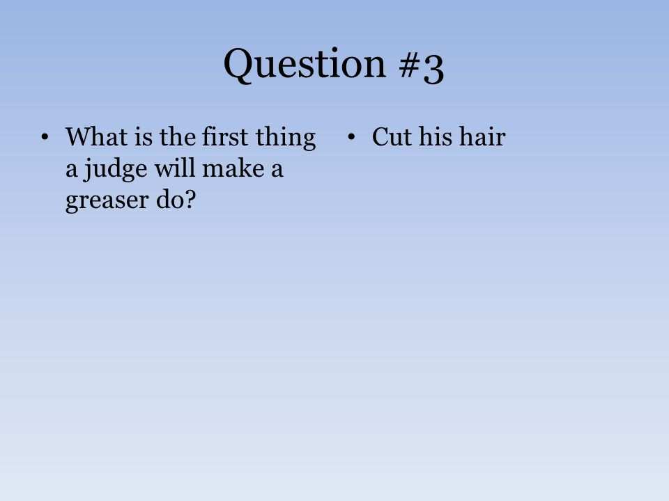 Question #3 What is the first thing a judge will make a greaser do Cut his hair