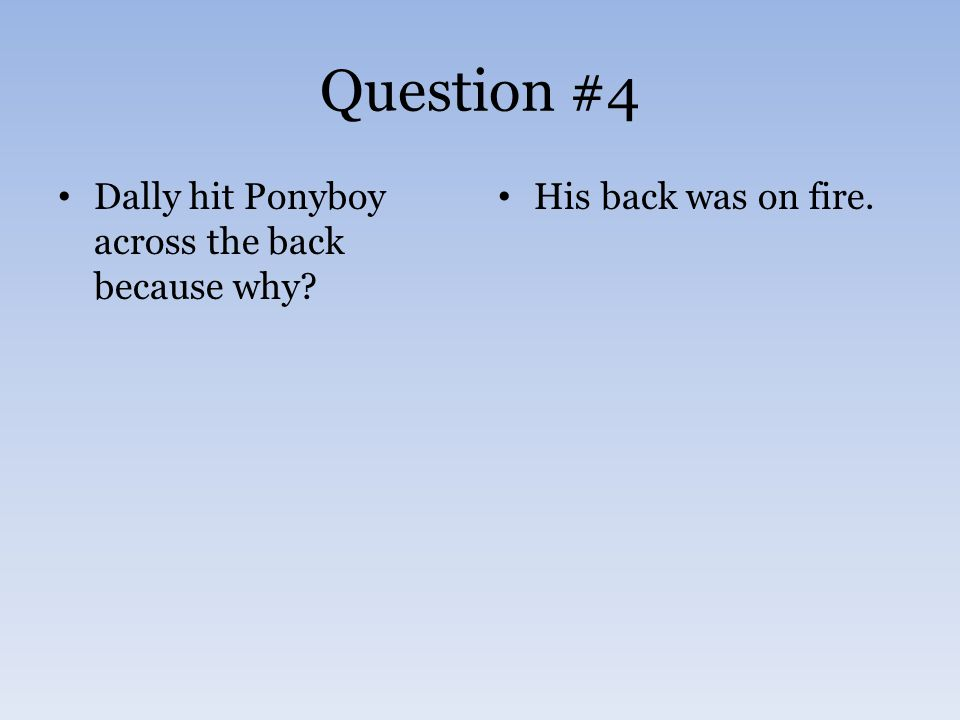 Question #4 Dally hit Ponyboy across the back because why? His back was on fire.
