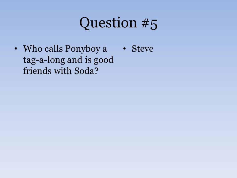 Question #5 Who calls Ponyboy a tag-a-long and is good friends with Soda? Steve