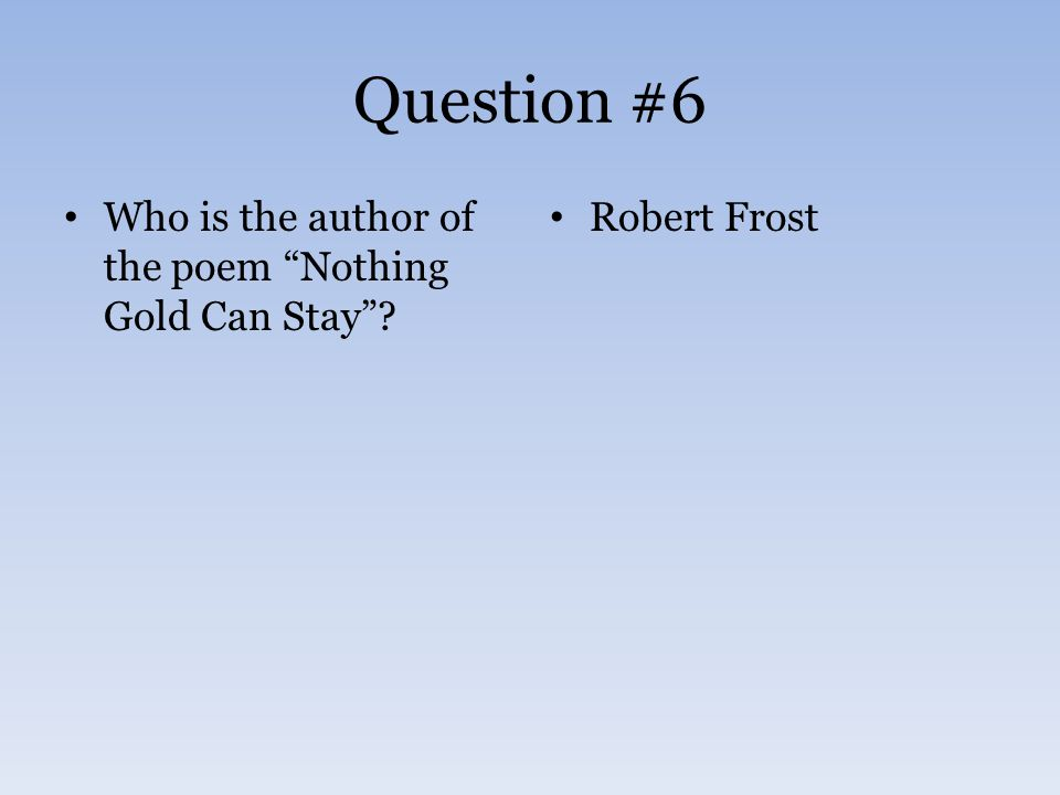Question #6 Who is the author of the poem Nothing Gold Can Stay ? Robert Frost