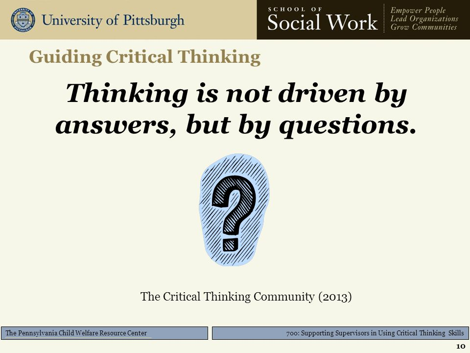 700: Supporting Supervisors in Using Critical Thinking Skills The Pennsylvania Child Welfare Resource Center Guiding Critical Thinking Thinking is not driven by answers, but by questions.