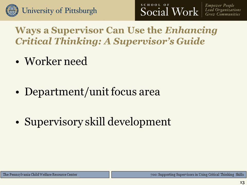 700: Supporting Supervisors in Using Critical Thinking Skills The Pennsylvania Child Welfare Resource Center Ways a Supervisor Can Use the Enhancing Critical Thinking: A Supervisor's Guide Worker need Department/unit focus area Supervisory skill development 13