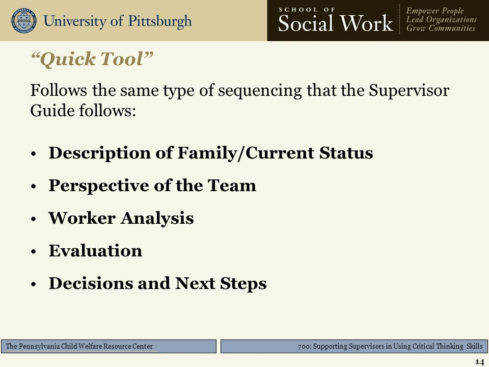 700: Supporting Supervisors in Using Critical Thinking Skills The Pennsylvania Child Welfare Resource Center Quick Tool Follows the same type of sequencing that the Supervisor Guide follows: Description of Family/Current Status Perspective of the Team Worker Analysis Evaluation Decisions and Next Steps 14