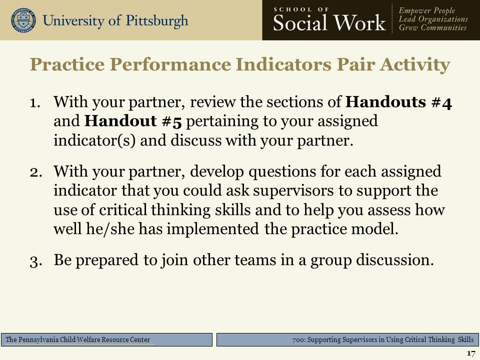 700: Supporting Supervisors in Using Critical Thinking Skills The Pennsylvania Child Welfare Resource Center Practice Performance Indicators Pair Activity 1.With your partner, review the sections of Handouts #4 and Handout #5 pertaining to your assigned indicator(s) and discuss with your partner.