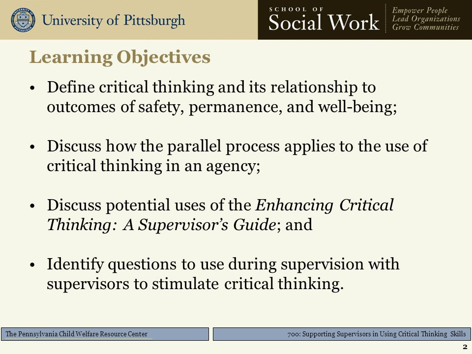 The Pennsylvania Child Welfare Resource Center Learning Objectives Define critical thinking and its relationship to outcomes of safety, permanence, an