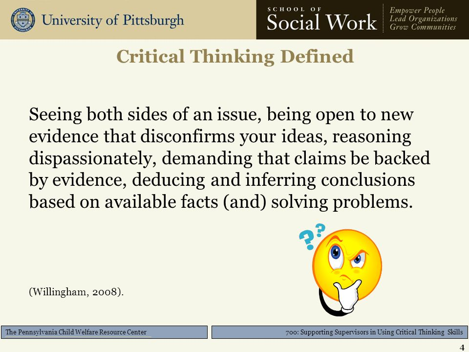 700: Supporting Supervisors in Using Critical Thinking Skills The Pennsylvania Child Welfare Resource Center Critical Thinking Defined Seeing both sid