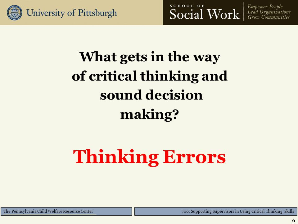 700: Supporting Supervisors in Using Critical Thinking Skills The Pennsylvania Child Welfare Resource Center What gets in the way of critical thinking
