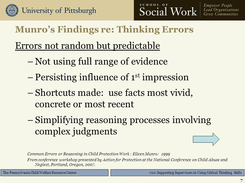 700: Supporting Supervisors in Using Critical Thinking Skills The Pennsylvania Child Welfare Resource Center Munro's Findings re: Thinking Errors Errors not random but predictable –Not using full range of evidence –Persisting influence of 1 st impression –Shortcuts made: use facts most vivid, concrete or most recent –Simplifying reasoning processes involving complex judgments Common Errors or Reasoning in Child Protection Work : Eileen Munro: 1999 From conference workshop presented by Action for Protection at the National Conference on Child Abuse and Neglect, Portland, Oregon, 2007.