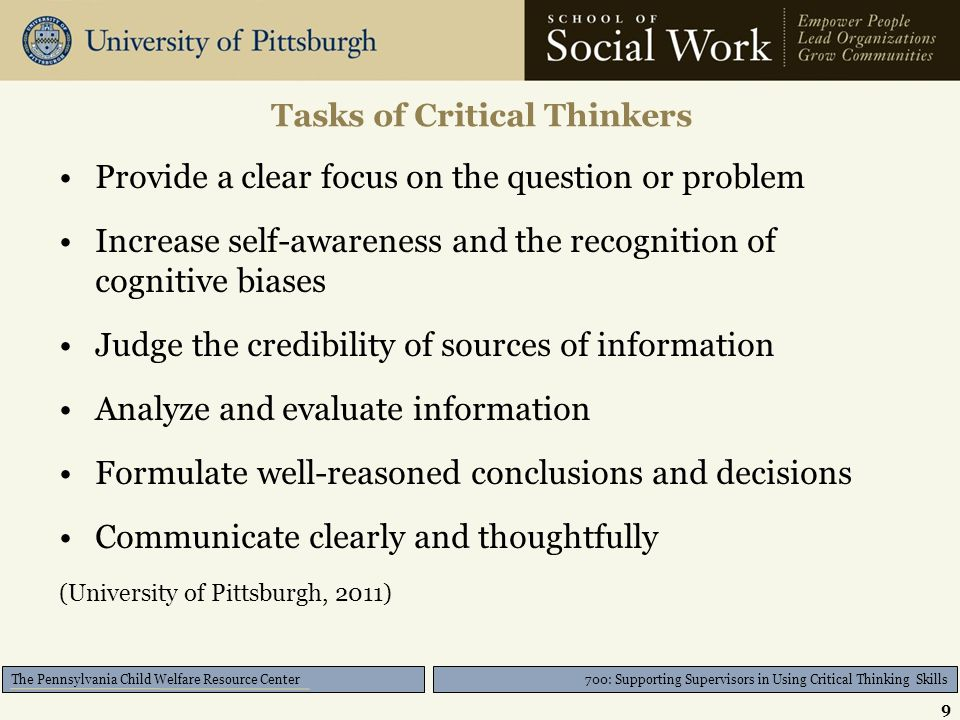 700: Supporting Supervisors in Using Critical Thinking Skills The Pennsylvania Child Welfare Resource Center Provide a clear focus on the question or problem Increase self-awareness and the recognition of cognitive biases Judge the credibility of sources of information Analyze and evaluate information Formulate well-reasoned conclusions and decisions Communicate clearly and thoughtfully (University of Pittsburgh, 2011) Tasks of Critical Thinkers 9