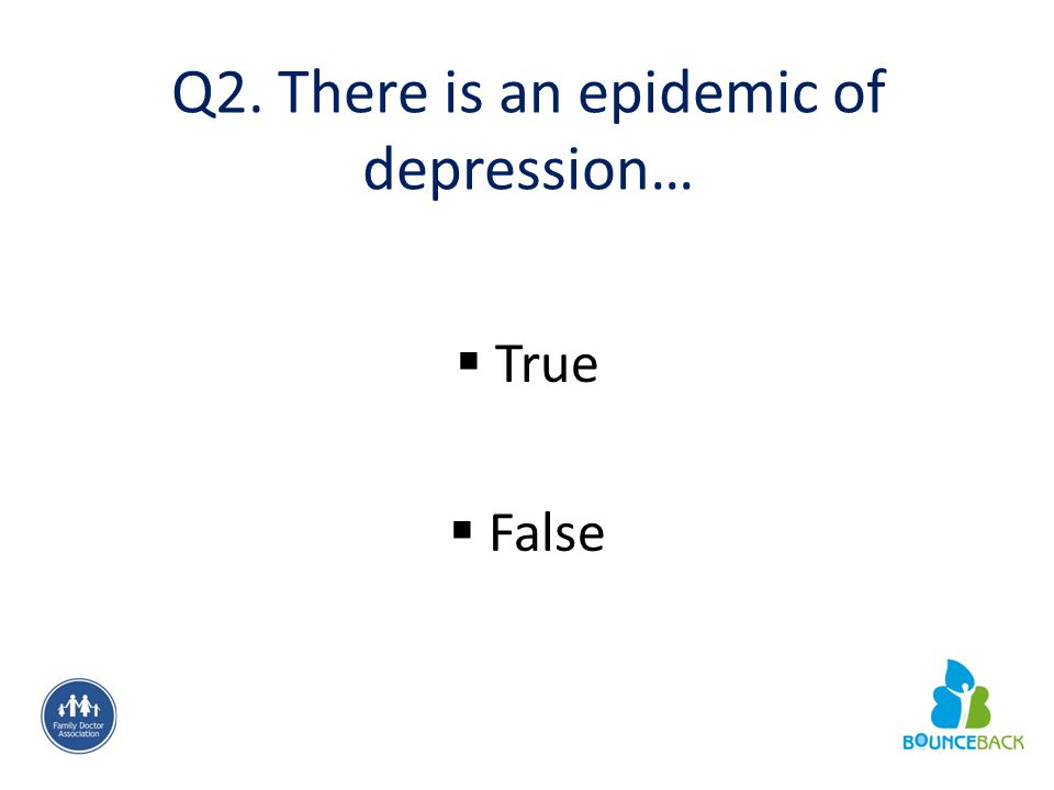 Q2. There is an epidemic of depression…  True  False