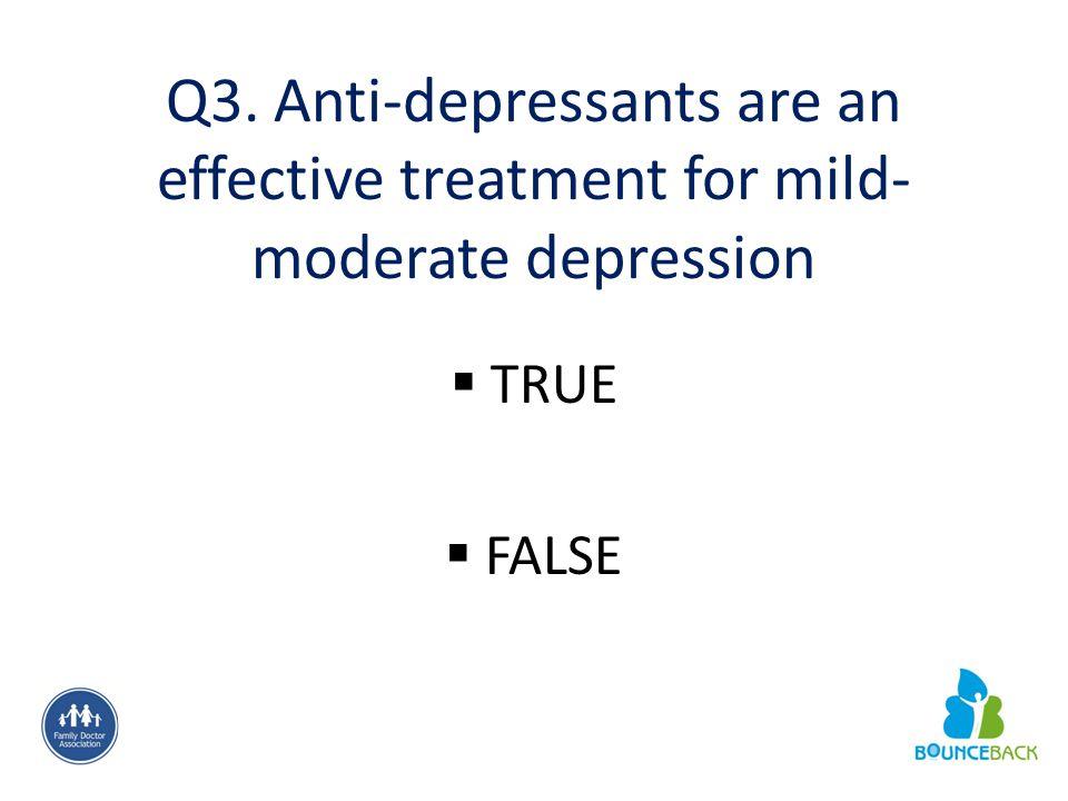Q3. Anti-depressants are an effective treatment for mild- moderate depression  TRUE  FALSE