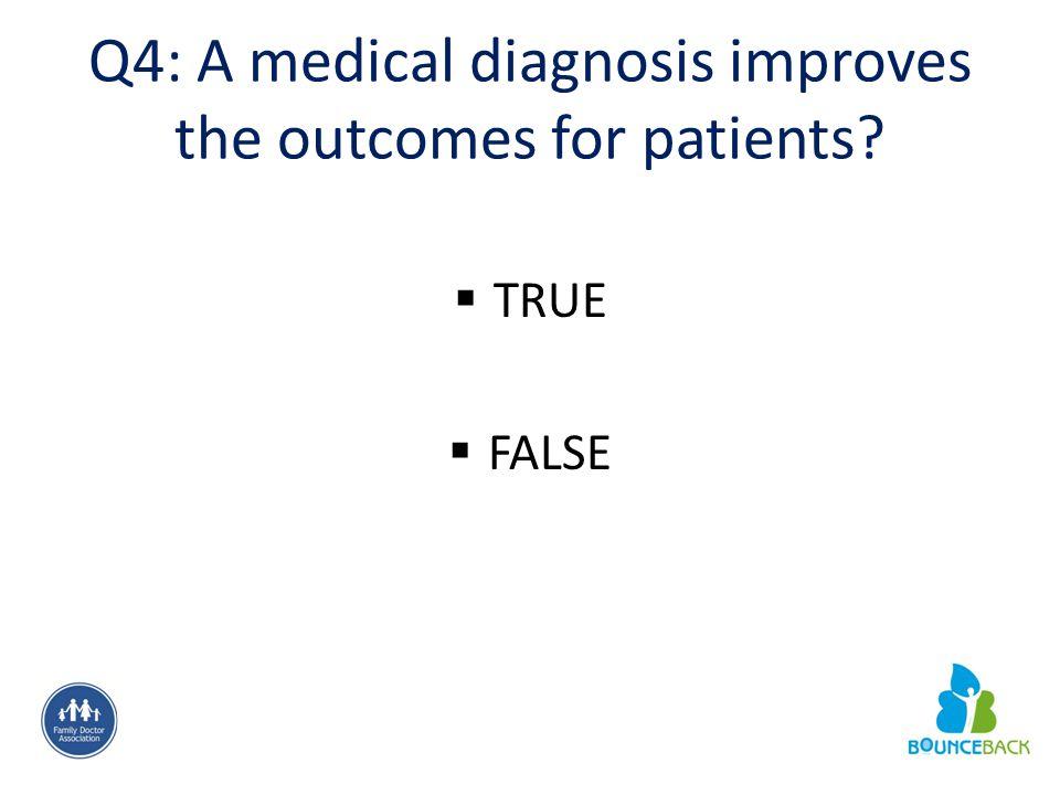Q4: A medical diagnosis improves the outcomes for patients?  TRUE  FALSE