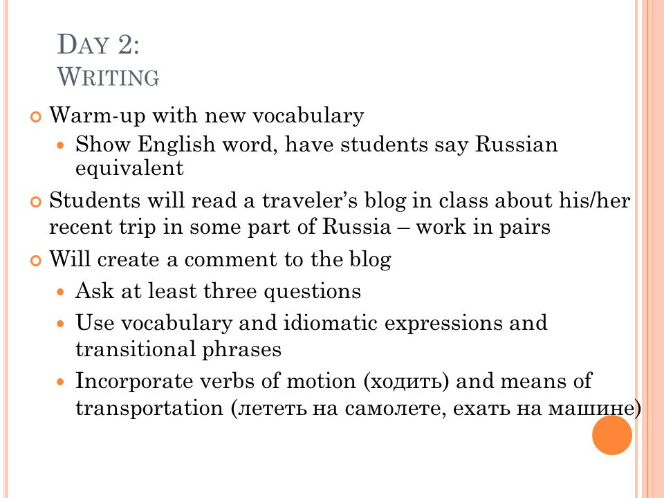 D AY 2: W RITING Warm-up with new vocabulary Show English word, have students say Russian equivalent Students will read a traveler's blog in class about his/her recent trip in some part of Russia – work in pairs Will create a comment to the blog Ask at least three questions Use vocabulary and idiomatic expressions and transitional phrases Incorporate verbs of motion (ходить) and means of transportation (лететь на самолете, ехать на машине)