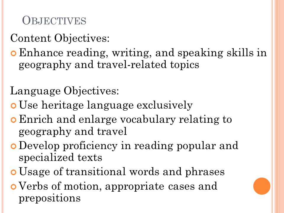 O BJECTIVES Content Objectives: Enhance reading, writing, and speaking skills in geography and travel-related topics Language Objectives: Use heritage language exclusively Enrich and enlarge vocabulary relating to geography and travel Develop proficiency in reading popular and specialized texts Usage of transitional words and phrases Verbs of motion, appropriate cases and prepositions