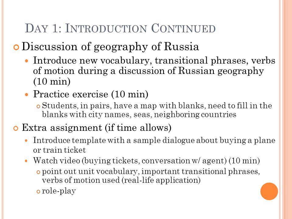 D AY 1: I NTRODUCTION C ONTINUED Discussion of geography of Russia Introduce new vocabulary, transitional phrases, verbs of motion during a discussion of Russian geography (10 min) Practice exercise (10 min) Students, in pairs, have a map with blanks, need to fill in the blanks with city names, seas, neighboring countries Extra assignment (if time allows) Introduce template with a sample dialogue about buying a plane or train ticket Watch video (buying tickets, conversation w/ agent) (10 min) point out unit vocabulary, important transitional phrases, verbs of motion used (real-life application) role-play
