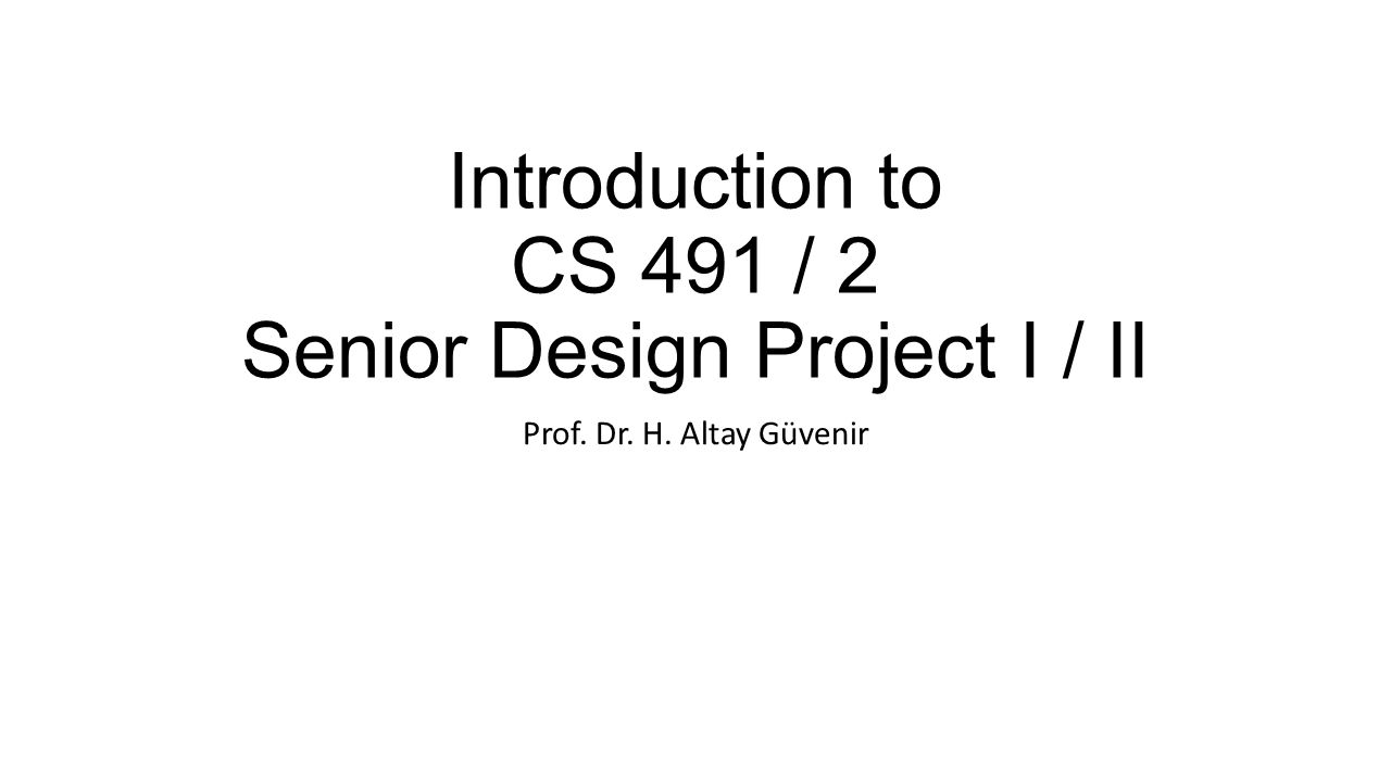 Introduction to CS 491 / 2 Senior Design Project I / II Prof. Dr. H. Altay Güvenir