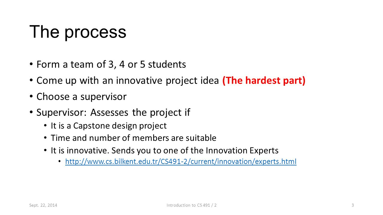 The process Form a team of 3, 4 or 5 students Come up with an innovative project idea (The hardest part) Choose a supervisor Supervisor: Assesses the project if It is a Capstone design project Time and number of members are suitable It is innovative.