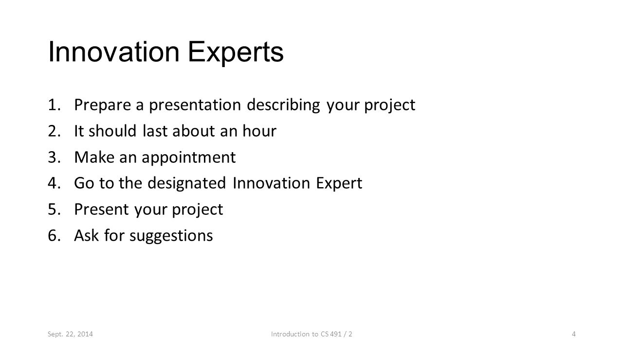 Innovation Experts 1.Prepare a presentation describing your project 2.It should last about an hour 3.Make an appointment 4.Go to the designated Innovation Expert 5.Present your project 6.Ask for suggestions 4Sept.