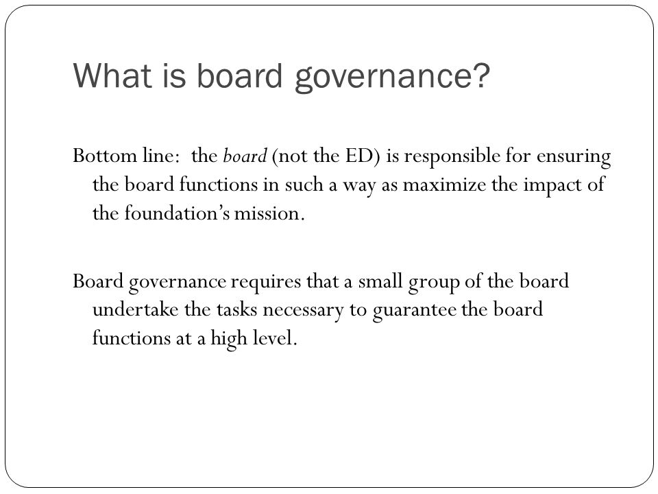 What is board governance? Bottom line: the board (not the ED) is responsible for ensuring the board functions in such a way as maximize the impact of