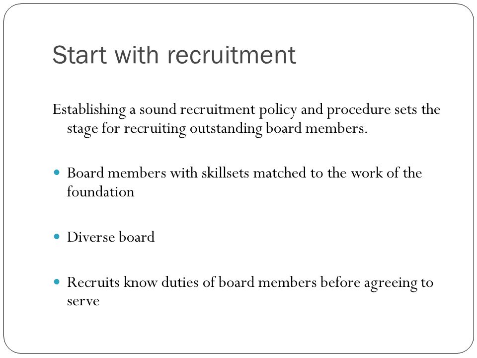 Start with recruitment Establishing a sound recruitment policy and procedure sets the stage for recruiting outstanding board members. Board members wi