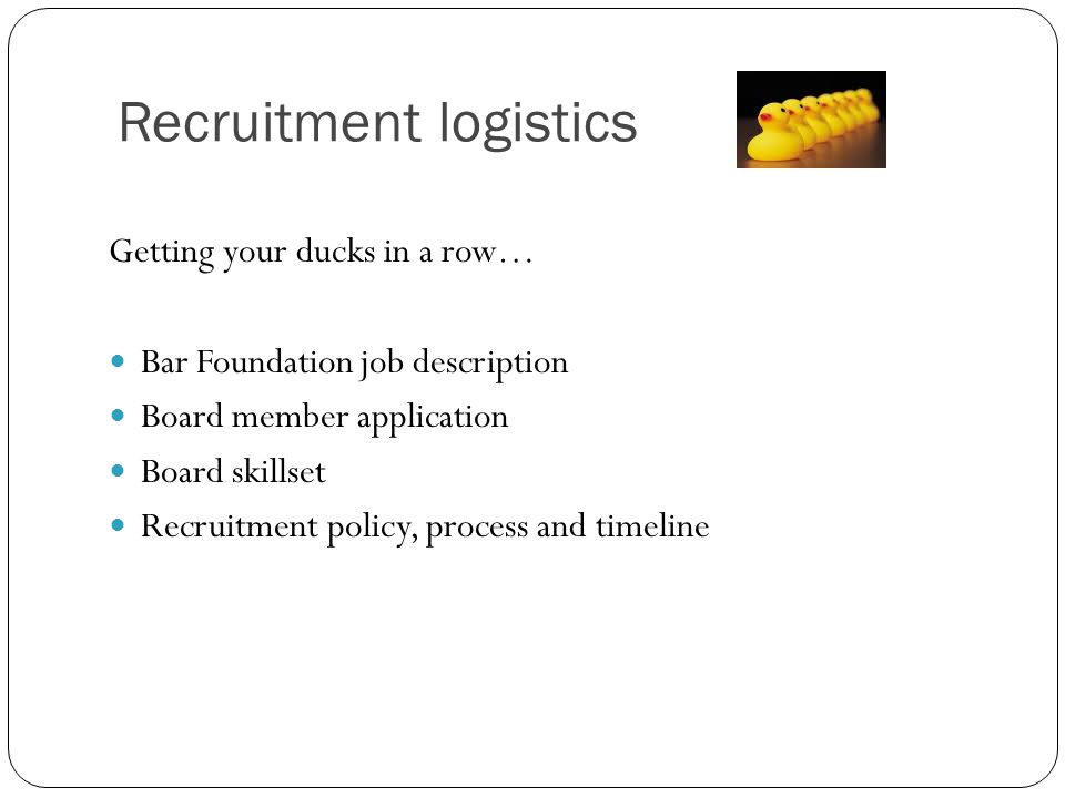 Recruitment logistics Getting your ducks in a row… Bar Foundation job description Board member application Board skillset Recruitment policy, process and timeline