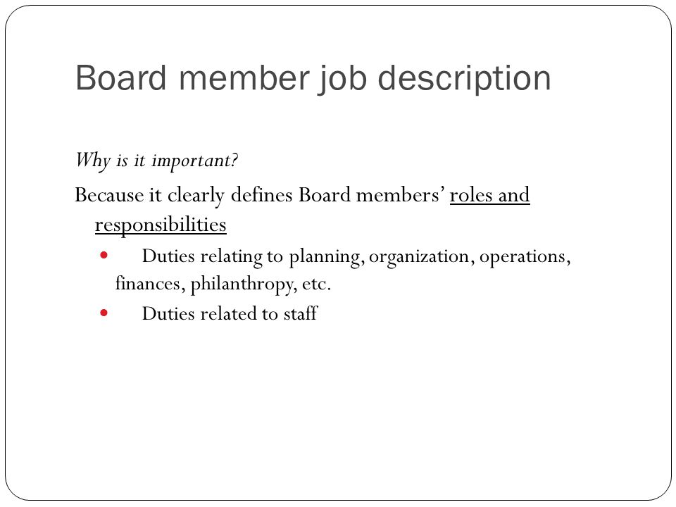 Board member job description Why is it important? Because it clearly defines Board members' roles and responsibilities Duties relating to planning, or