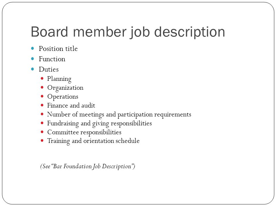 Board member job description Position title Function Duties Planning Organization Operations Finance and audit Number of meetings and participation requirements Fundraising and giving responsibilities Committee responsibilities Training and orientation schedule (See Bar Foundation Job Description )