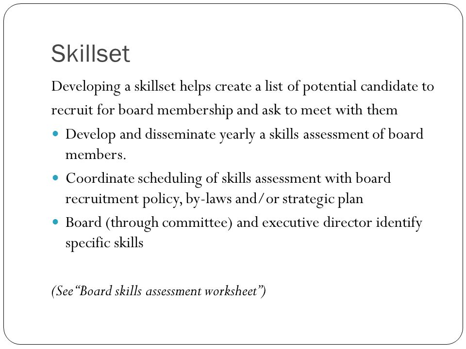 Skillset Developing a skillset helps create a list of potential candidate to recruit for board membership and ask to meet with them Develop and dissem
