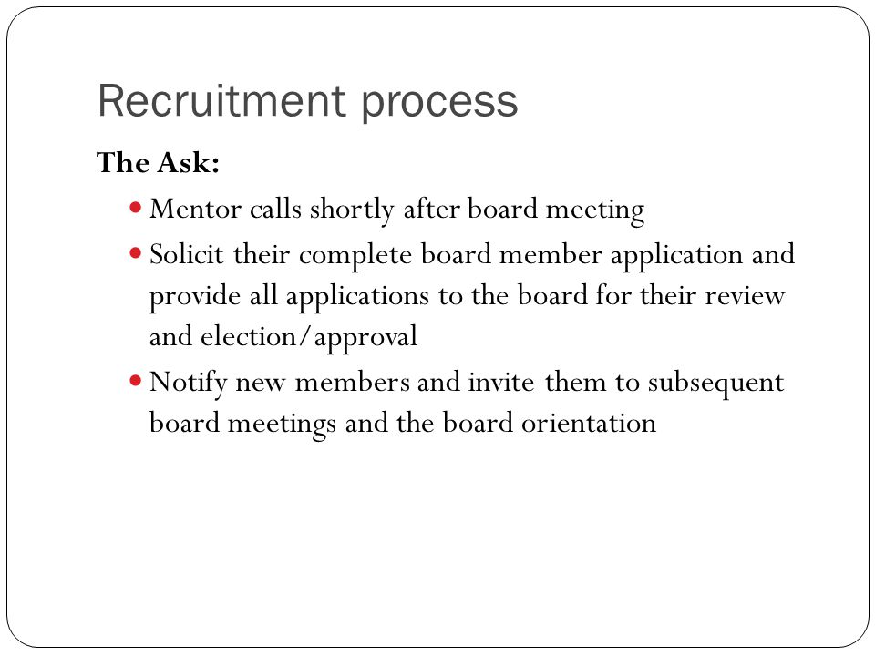Recruitment process The Ask: Mentor calls shortly after board meeting Solicit their complete board member application and provide all applications to