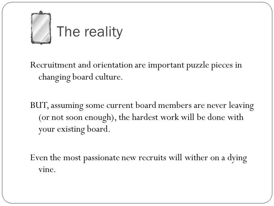 The reality Recruitment and orientation are important puzzle pieces in changing board culture.