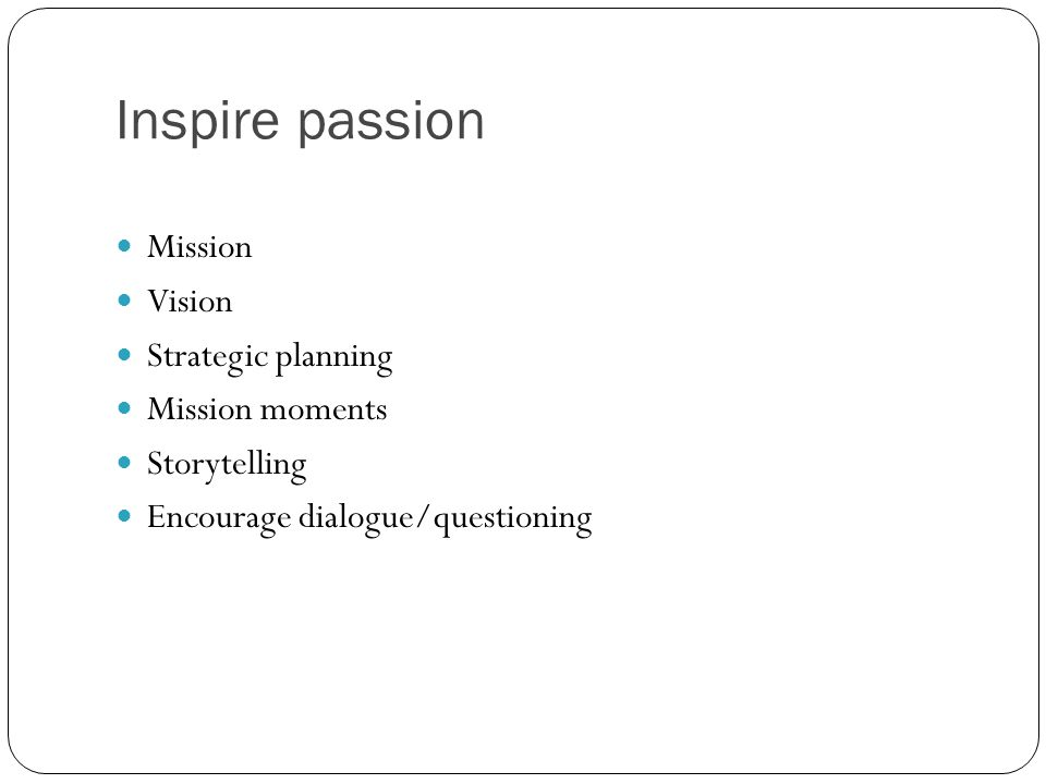 Inspire passion Mission Vision Strategic planning Mission moments Storytelling Encourage dialogue/questioning