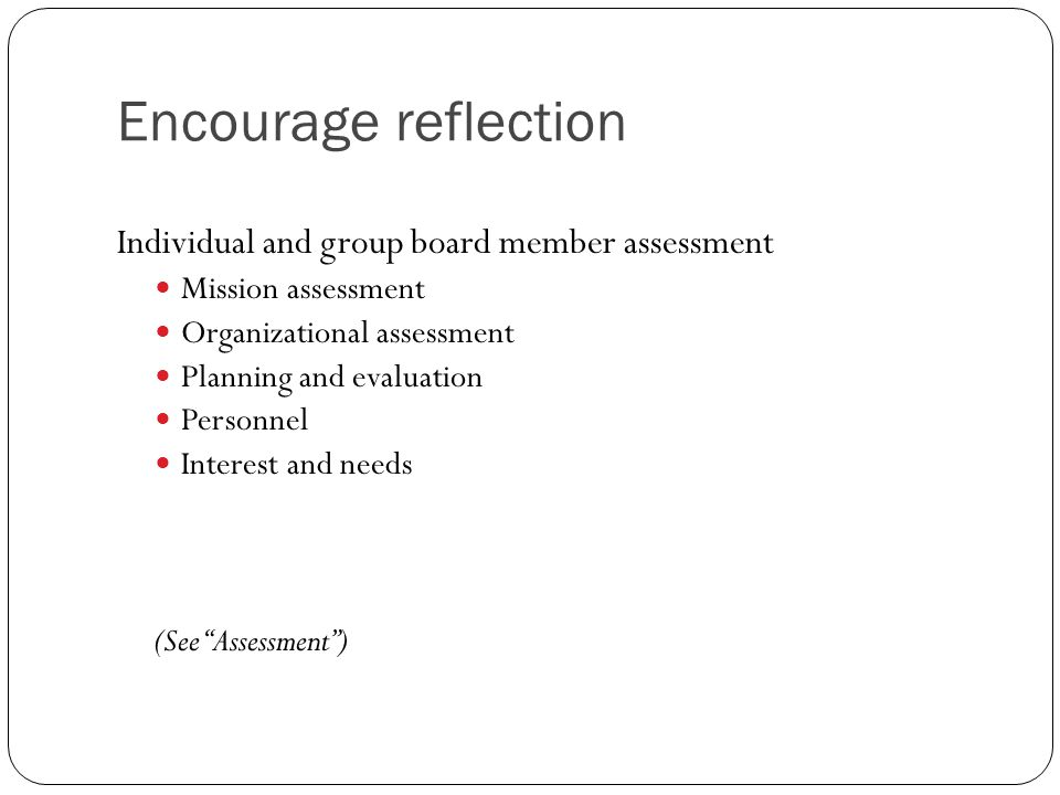 Encourage reflection Individual and group board member assessment Mission assessment Organizational assessment Planning and evaluation Personnel Interest and needs (See Assessment )