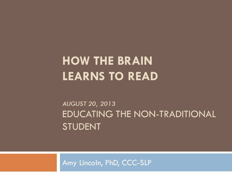 Studies Show…  Novice readers use different cerebral pathways than proficient readers  People with reading difficulties use different brain regions to decode written text than do typical readers  The brains of people with reading problems work harder than those of skilled readers  Even though dyslexia is a brain disorder, it is treatable  Brains of young struggling and dyslexic readers can be rewired to more closely resemble those used by typical readers How the Brain Learns to Read, David Sousa, p.