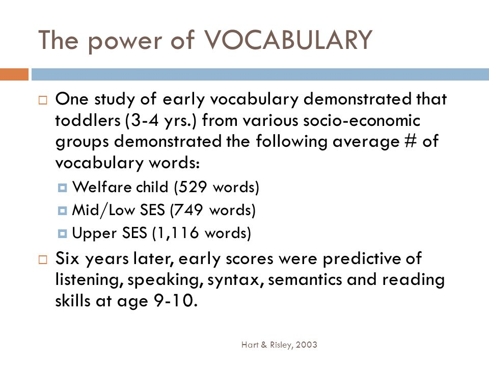 The power of VOCABULARY  One study of early vocabulary demonstrated that toddlers (3-4 yrs.) from various socio-economic groups demonstrated the following average # of vocabulary words:  Welfare child (529 words)  Mid/Low SES (749 words)  Upper SES (1,116 words)  Six years later, early scores were predictive of listening, speaking, syntax, semantics and reading skills at age 9-10.