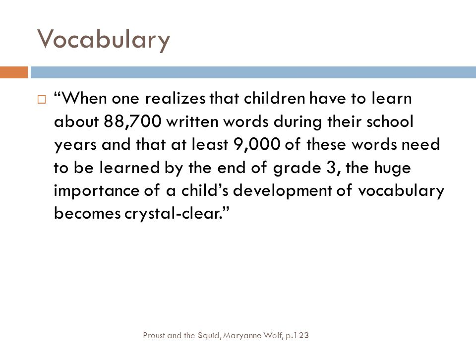 Vocabulary  When one realizes that children have to learn about 88,700 written words during their school years and that at least 9,000 of these words need to be learned by the end of grade 3, the huge importance of a child's development of vocabulary becomes crystal-clear. Proust and the Squid, Maryanne Wolf, p.123