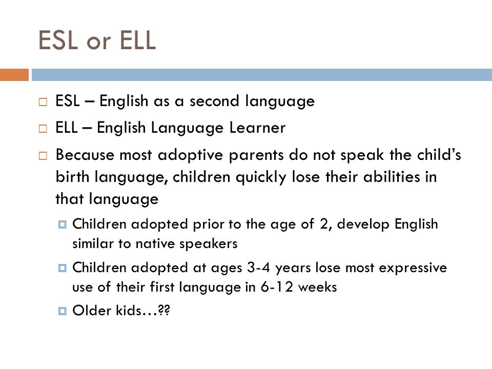 ESL or ELL  ESL – English as a second language  ELL – English Language Learner  Because most adoptive parents do not speak the child's birth language, children quickly lose their abilities in that language  Children adopted prior to the age of 2, develop English similar to native speakers  Children adopted at ages 3-4 years lose most expressive use of their first language in 6-12 weeks  Older kids…