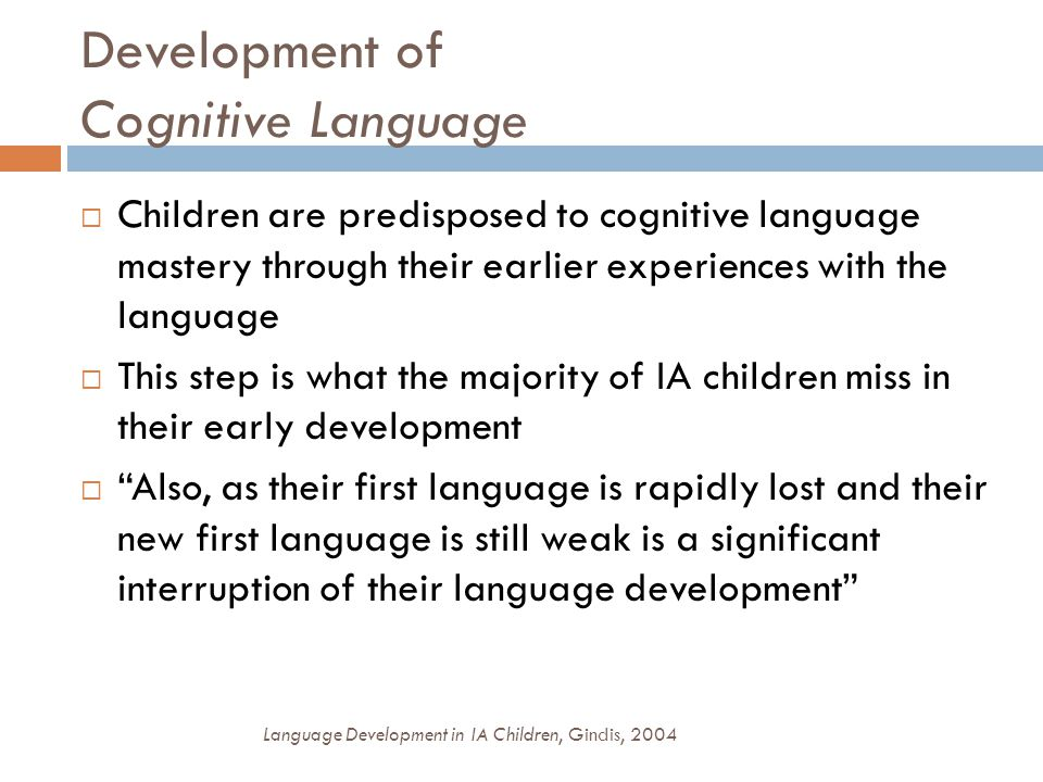 Development of Cognitive Language  Children are predisposed to cognitive language mastery through their earlier experiences with the language  This step is what the majority of IA children miss in their early development  Also, as their first language is rapidly lost and their new first language is still weak is a significant interruption of their language development Language Development in IA Children, Gindis, 2004