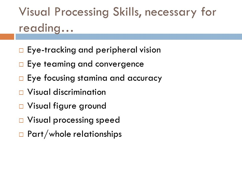 Visual Processing Skills, necessary for reading…  Eye-tracking and peripheral vision  Eye teaming and convergence  Eye focusing stamina and accuracy  Visual discrimination  Visual figure ground  Visual processing speed  Part/whole relationships