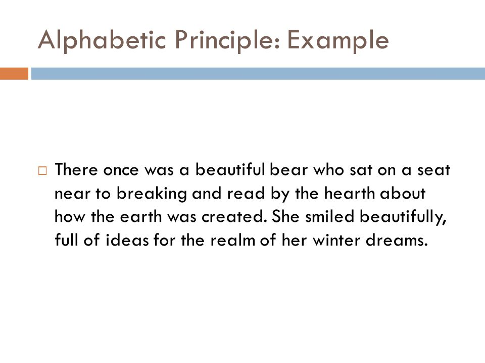Alphabetic Principle: Example  There once was a beautiful bear who sat on a seat near to breaking and read by the hearth about how the earth was created.