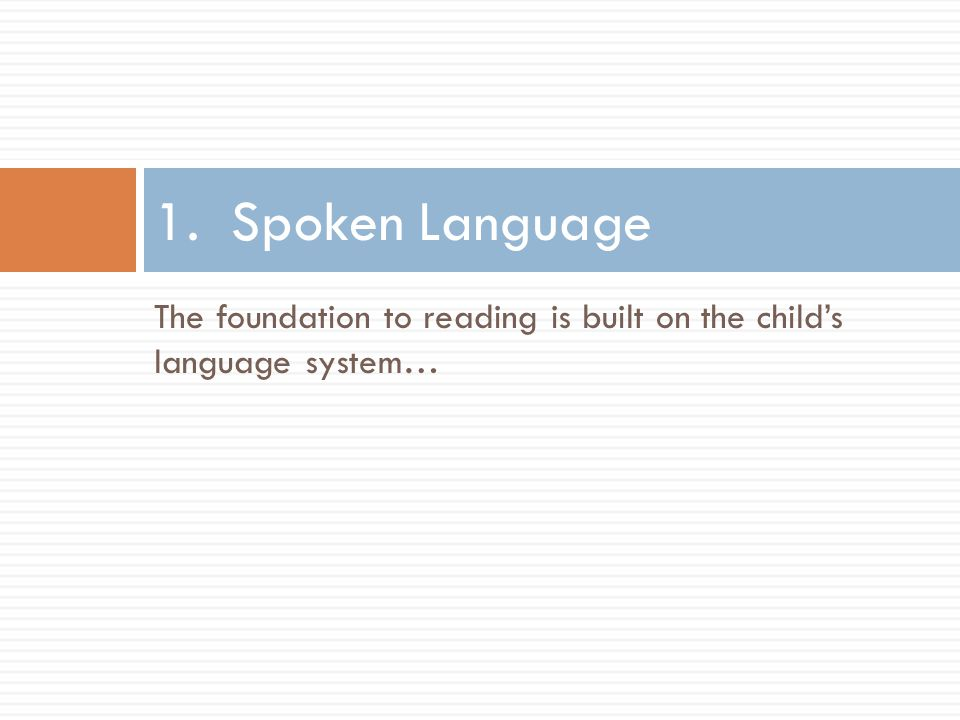 The foundation to reading is built on the child's language system… 1. Spoken Language