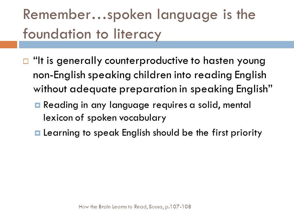 Remember…spoken language is the foundation to literacy  It is generally counterproductive to hasten young non-English speaking children into reading English without adequate preparation in speaking English  Reading in any language requires a solid, mental lexicon of spoken vocabulary  Learning to speak English should be the first priority How the Brain Learns to Read, Sousa, p.107-108