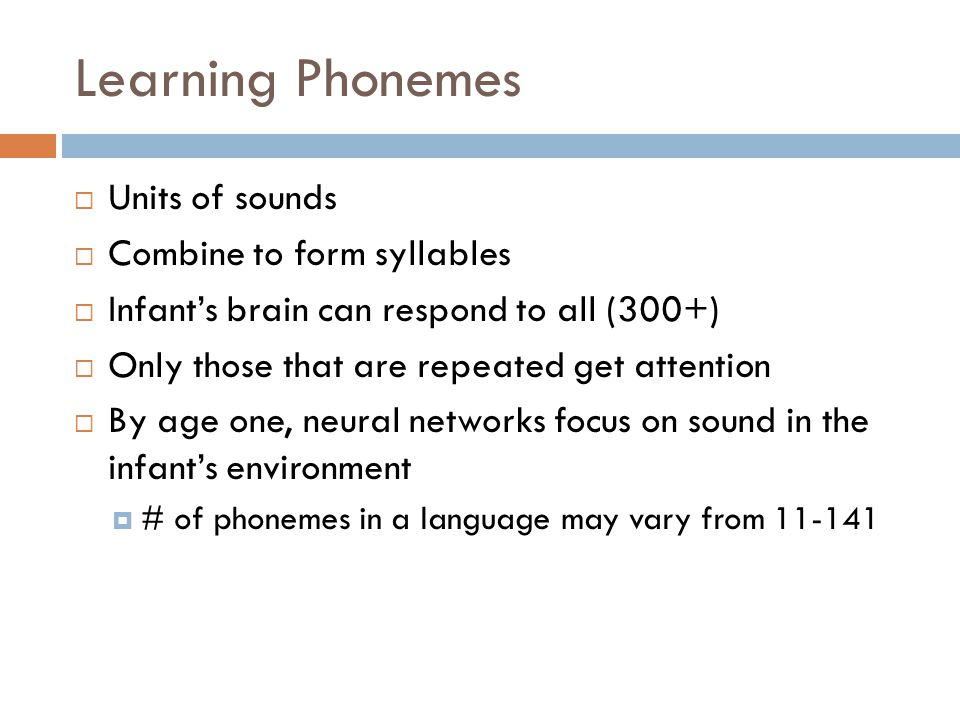 Learning Phonemes  Units of sounds  Combine to form syllables  Infant's brain can respond to all (300+)  Only those that are repeated get attention  By age one, neural networks focus on sound in the infant's environment  # of phonemes in a language may vary from 11-141