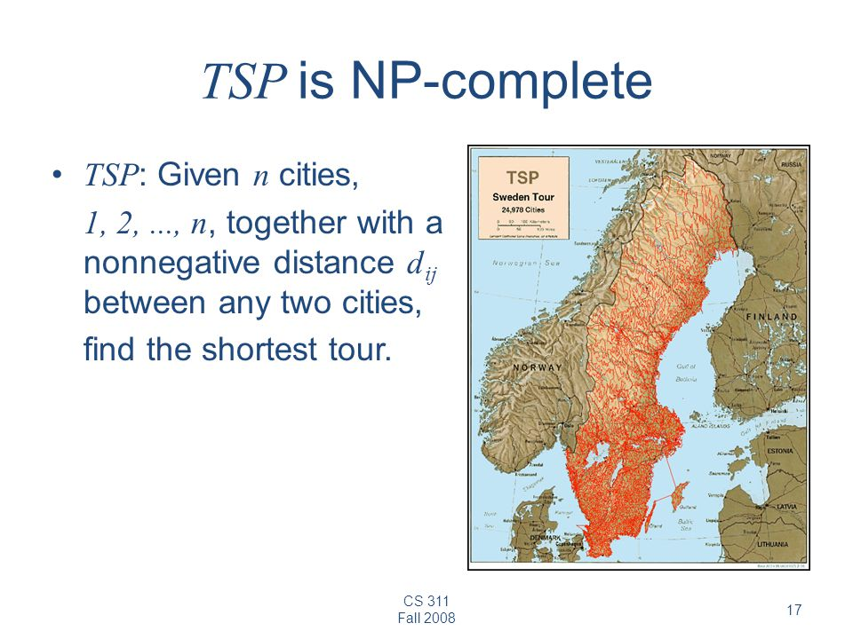 CS 311 Fall 2008 17 TSP is NP-complete TSP : Given n cities, 1, 2,..., n, together with a nonnegative distance d ij between any two cities, find the shortest tour.