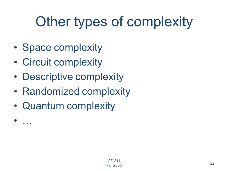 CS 311 Fall 2008 22 Other types of complexity Space complexity Circuit complexity Descriptive complexity Randomized complexity Quantum complexity …